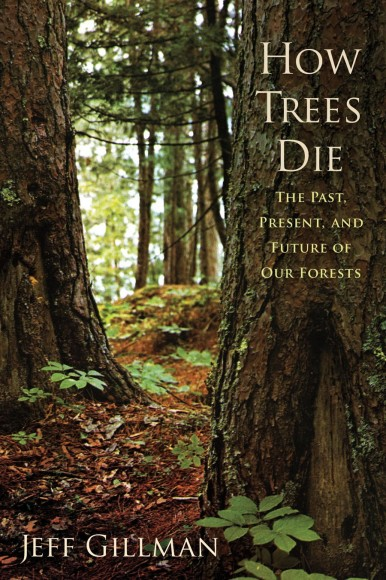 How Trees Die: The Past, Present, and Future of our Forests by Jeff Gillman